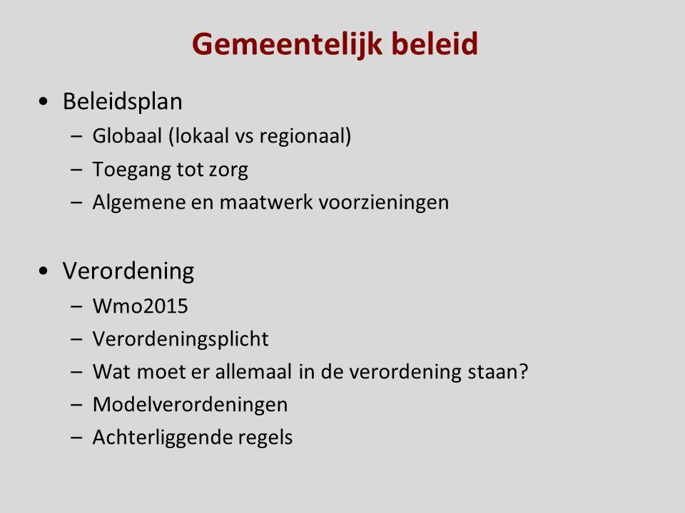 Gemeentelijk beleid Beleidsplan –Globaal (lokaal vs regionaal) –Toegang tot zorg –Algemene en maatwerk voorzieningen Verordening –Wmo2015 –Verordening