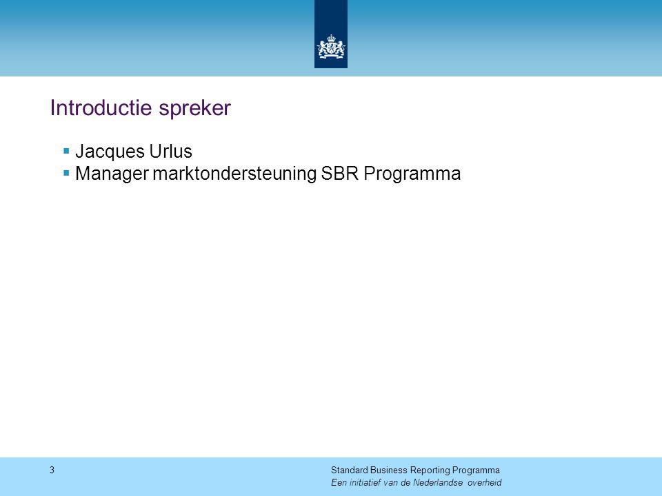 Introductie spreker  Jacques Urlus  Manager marktondersteuning SBR Programma 3Standard Business Reporting Programma Een initiatief van de Nederlands