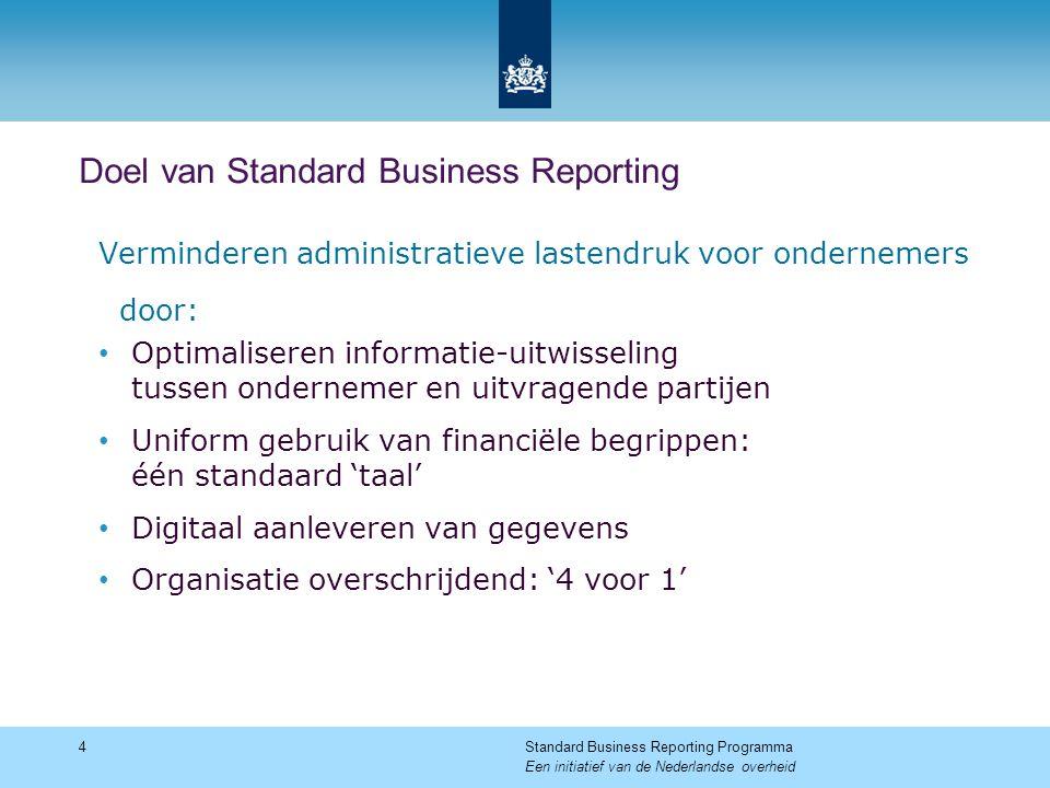 Doel van Standard Business Reporting Verminderen administratieve lastendruk voor ondernemers door: Optimaliseren informatie-uitwisseling tussen ondern