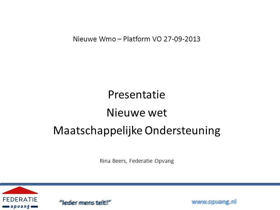 Nieuwe Wmo – Platform VO 27-09-2013 Presentatie Nieuwe wet Maatschappelijke Ondersteuning Rina Beers, Federatie Opvang Ieder mens telt! www.opvang.nl