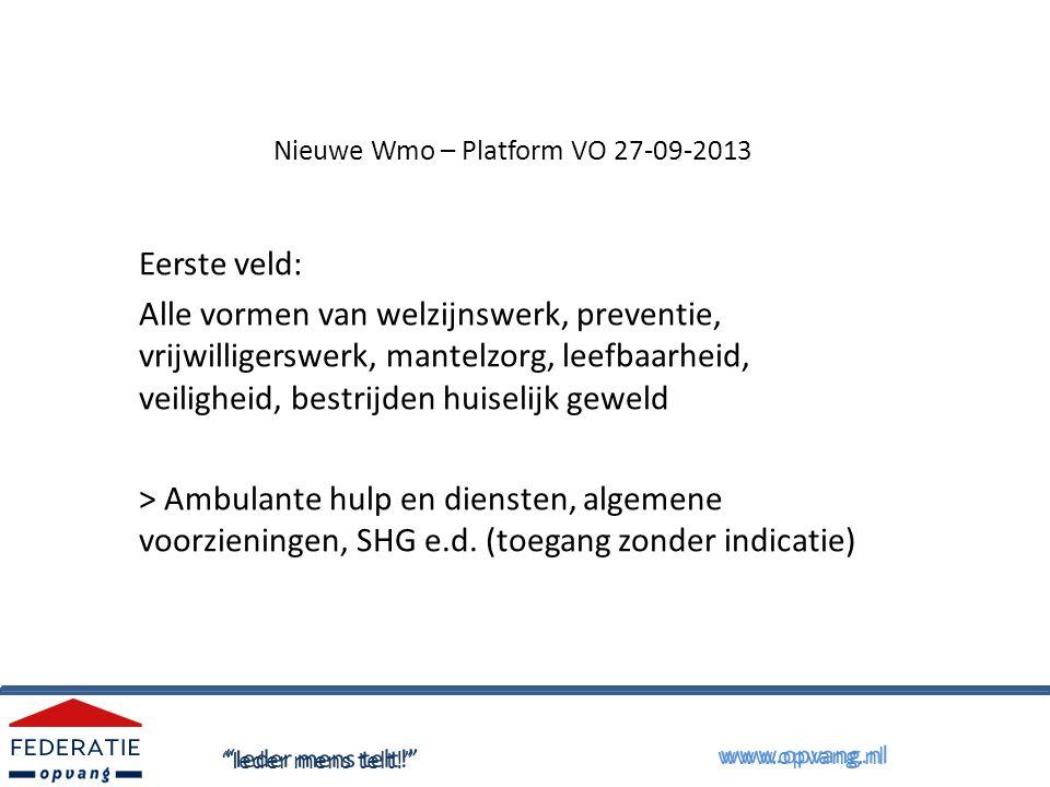 Nieuwe Wmo – Platform VO 27-09-2013 Eerste veld: Alle vormen van welzijnswerk, preventie, vrijwilligerswerk, mantelzorg, leefbaarheid, veiligheid, bestrijden huiselijk geweld > Ambulante hulp en diensten, algemene voorzieningen, SHG e.d.