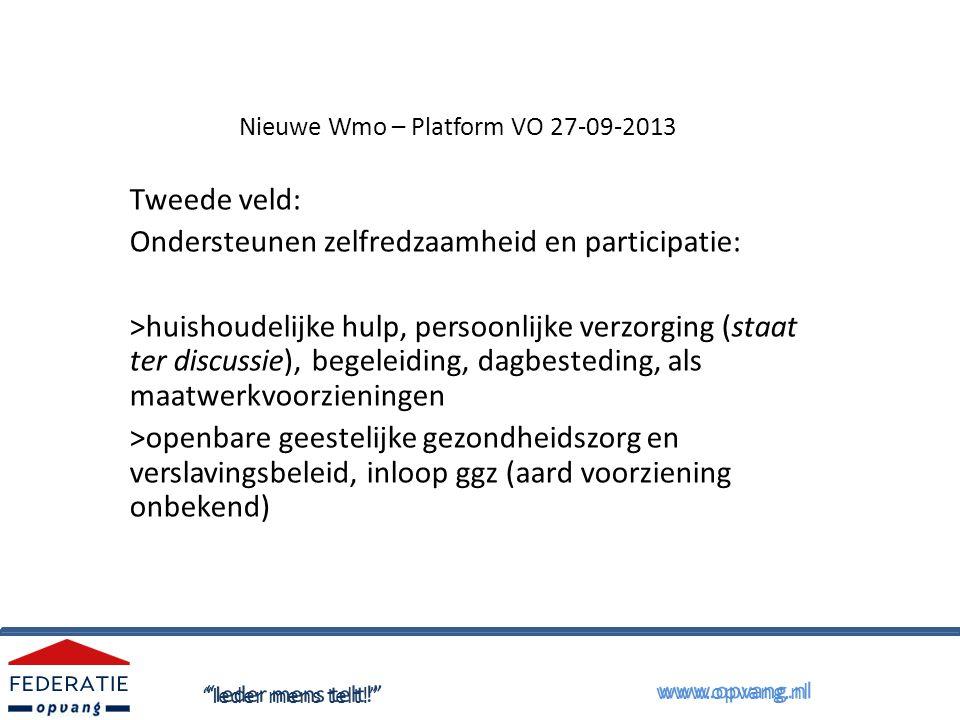 Nieuwe Wmo – Platform VO 27-09-2013 Tweede veld: Ondersteunen zelfredzaamheid en participatie: >huishoudelijke hulp, persoonlijke verzorging (staat ter discussie), begeleiding, dagbesteding, als maatwerkvoorzieningen >openbare geestelijke gezondheidszorg en verslavingsbeleid, inloop ggz (aard voorziening onbekend) Ieder mens telt! www.opvang.nl