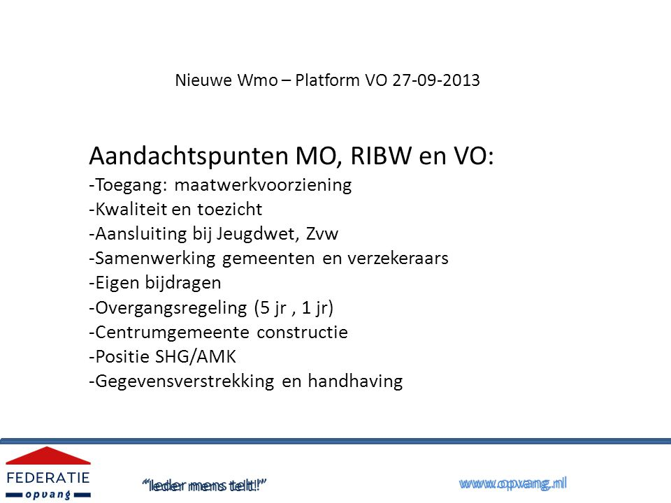Nieuwe Wmo – Platform VO 27-09-2013 Aandachtspunten MO, RIBW en VO: -Toegang: maatwerkvoorziening -Kwaliteit en toezicht -Aansluiting bij Jeugdwet, Zvw -Samenwerking gemeenten en verzekeraars -Eigen bijdragen -Overgangsregeling (5 jr, 1 jr) -Centrumgemeente constructie -Positie SHG/AMK -Gegevensverstrekking en handhaving Ieder mens telt! www.opvang.nl