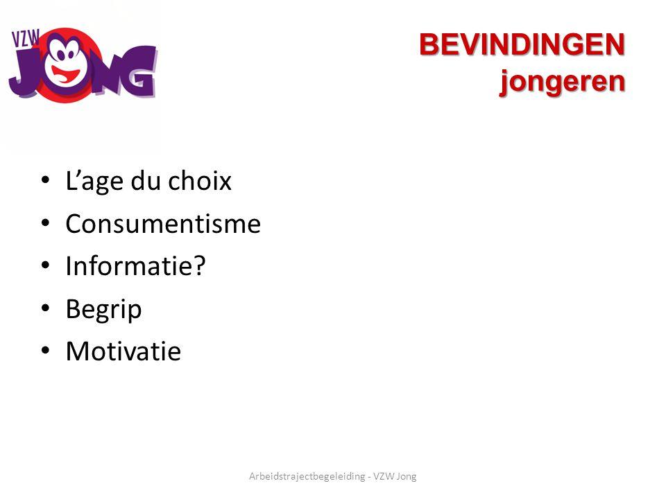 BEVINDINGEN jongeren L'age du choix Consumentisme Informatie? Begrip Motivatie Arbeidstrajectbegeleiding - VZW Jong