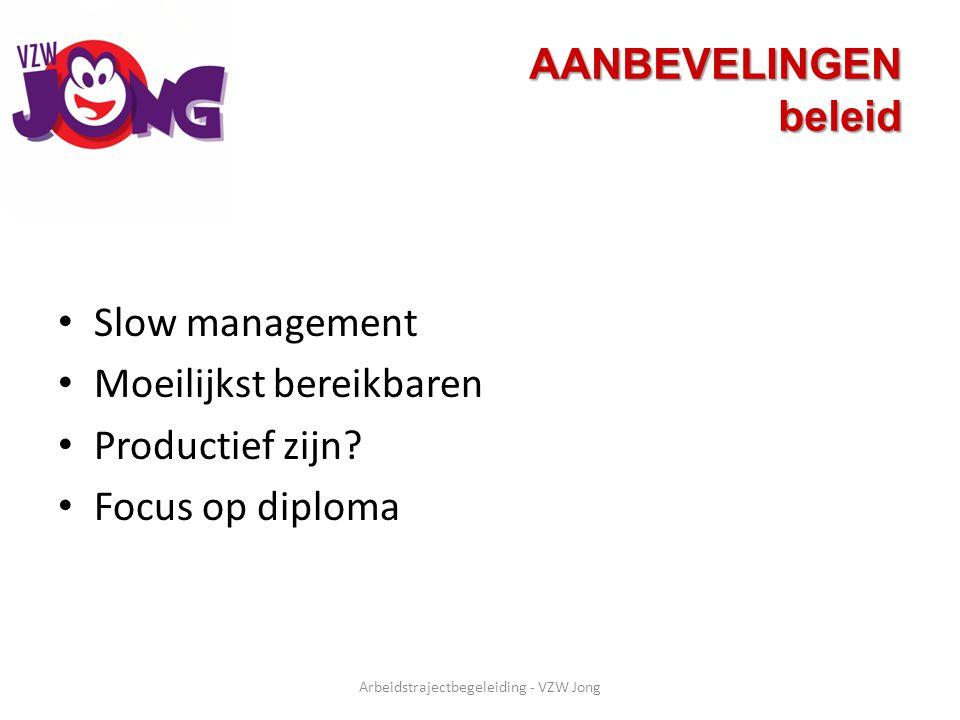 AANBEVELINGEN beleid Slow management Moeilijkst bereikbaren Productief zijn? Focus op diploma Arbeidstrajectbegeleiding - VZW Jong