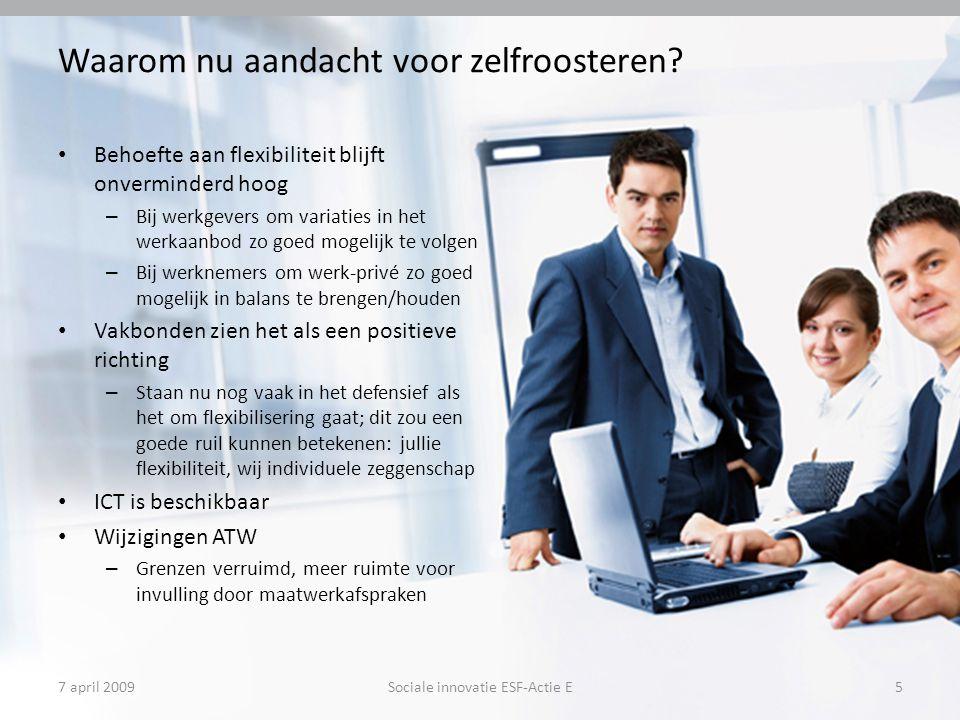 7 april 2009Sociale innovatie ESF-Actie E5 Waarom nu aandacht voor zelfroosteren? Behoefte aan flexibiliteit blijft onverminderd hoog – Bij werkgevers
