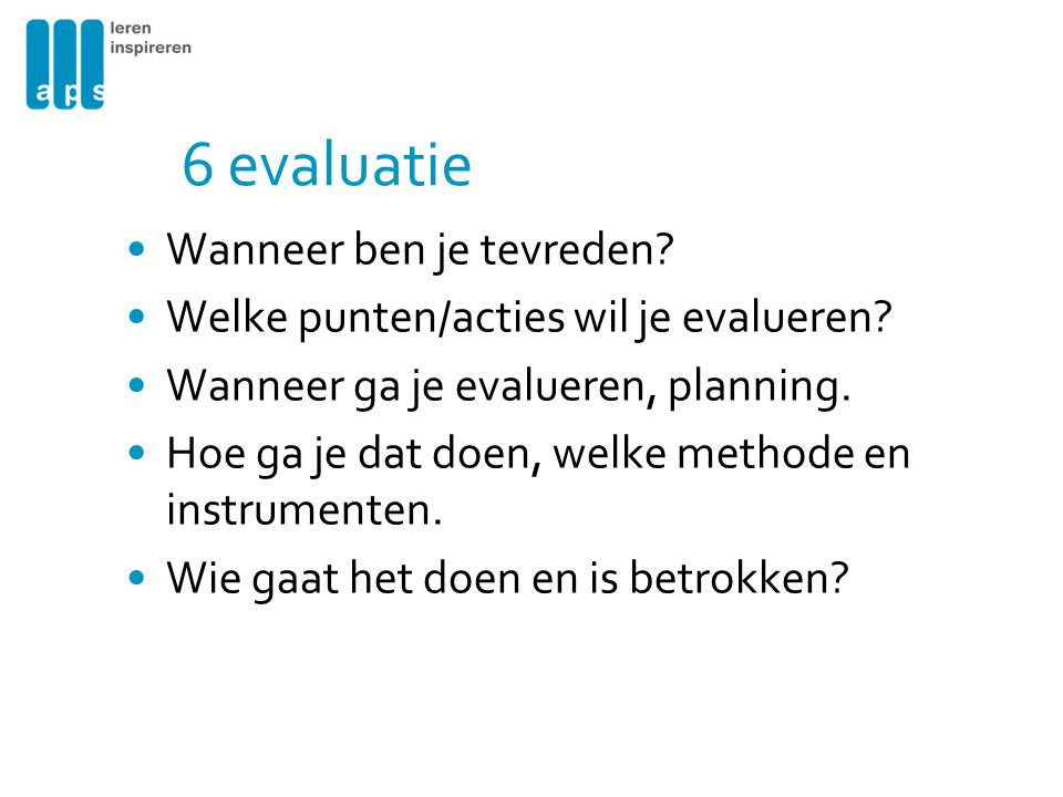 6 evaluatie Wanneer ben je tevreden? Welke punten/acties wil je evalueren? Wanneer ga je evalueren, planning. Hoe ga je dat doen, welke methode en ins