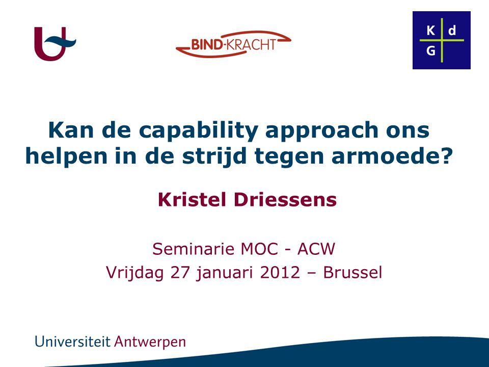 Kan de capability approach ons helpen in de strijd tegen armoede? Kristel Driessens Seminarie MOC - ACW Vrijdag 27 januari 2012 – Brussel