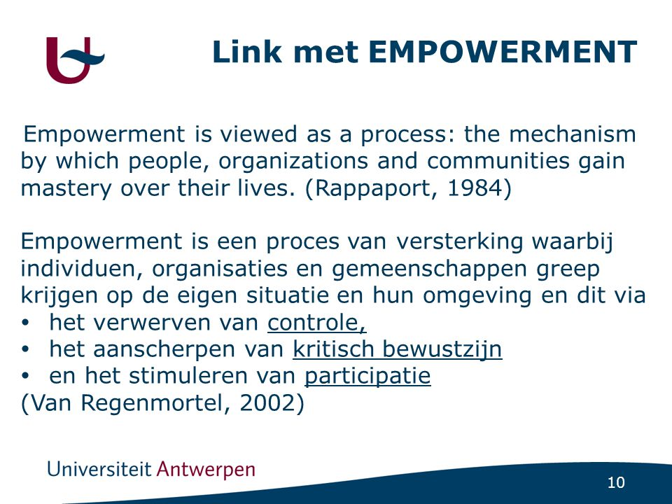 10 Link met EMPOWERMENT Empowerment is viewed as a process: the mechanism by which people, organizations and communities gain mastery over their lives