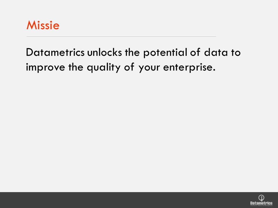 Missie Datametrics unlocks the potential of data to improve the quality of your enterprise.