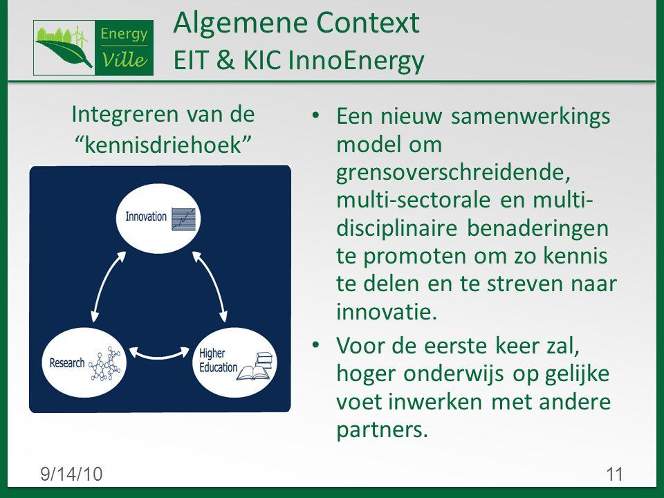 9/14/1011 Algemene Context EIT & KIC InnoEnergy Een nieuw samenwerkings model om grensoverschreidende, multi-sectorale en multi- disciplinaire benaderingen te promoten om zo kennis te delen en te streven naar innovatie.