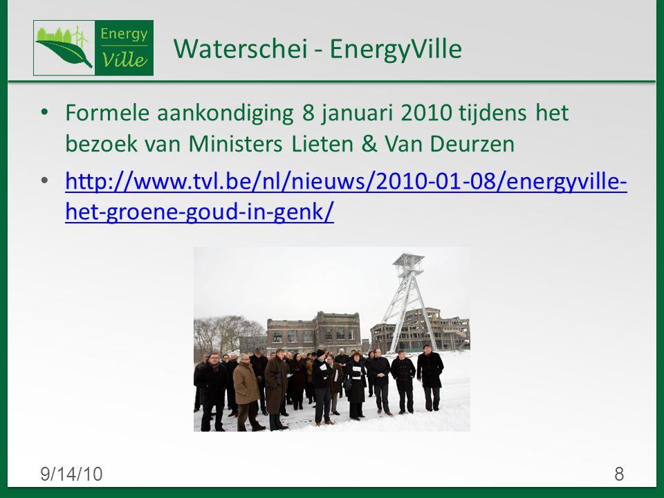 9/14/108 Waterschei - EnergyVille Formele aankondiging 8 januari 2010 tijdens het bezoek van Ministers Lieten & Van Deurzen http://www.tvl.be/nl/nieuws/2010-01-08/energyville- het-groene-goud-in-genk/ http://www.tvl.be/nl/nieuws/2010-01-08/energyville- het-groene-goud-in-genk/