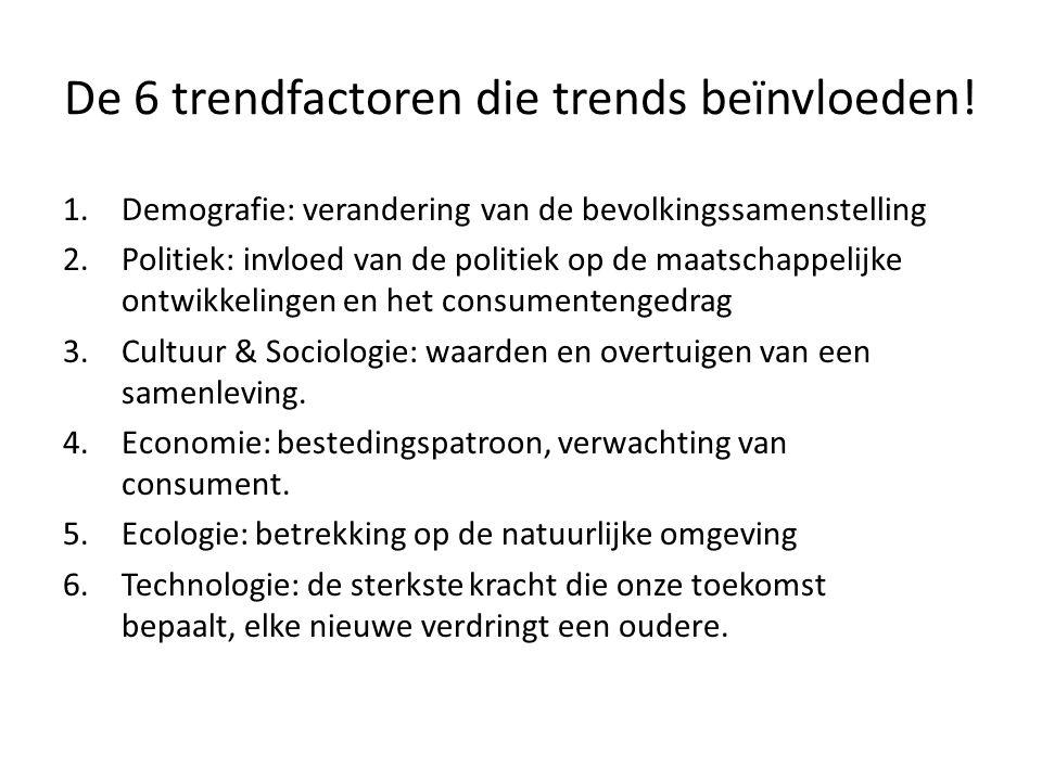 De 6 trendfactoren die trends beïnvloeden! 1.Demografie: verandering van de bevolkingssamenstelling 2.Politiek: invloed van de politiek op de maatscha