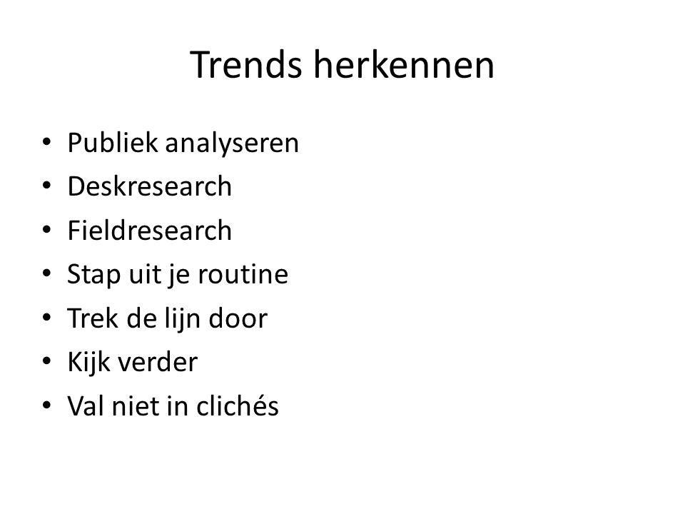 Trends herkennen Publiek analyseren Deskresearch Fieldresearch Stap uit je routine Trek de lijn door Kijk verder Val niet in clichés
