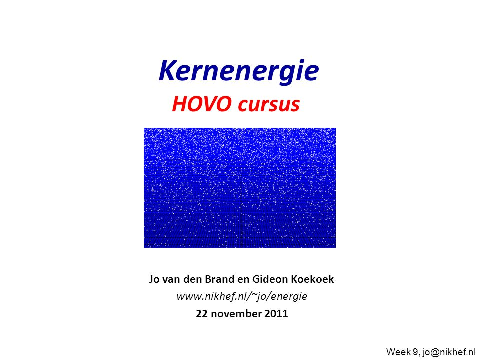 Jo van den Brand en Gideon Koekoek www.nikhef.nl/~jo/energie 22 november 2011 Kernenergie HOVO cursus Week 9, jo@nikhef.nl