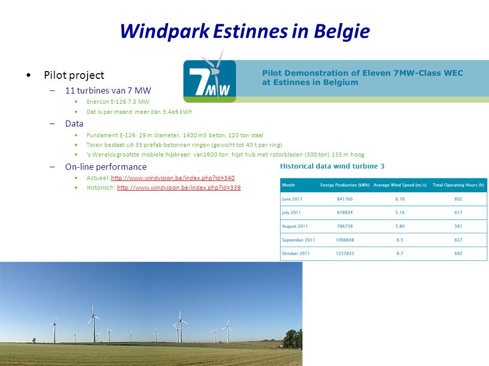 Pilot project –11 turbines van 7 MW Enercon E-126 7.5 MW Dat is per maand meer dan 5.4e6 kWh –Data Fundament E-126: 29 m diameter, 1400 m3 beton, 120