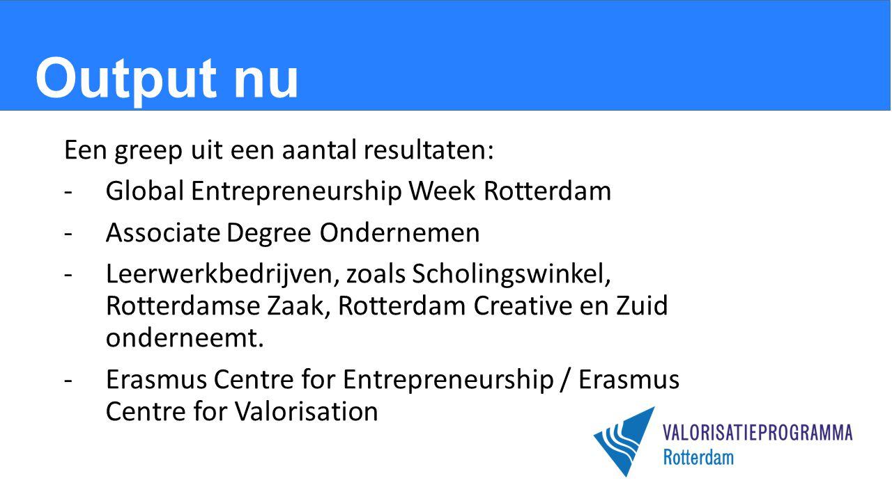 Output nu Een greep uit een aantal resultaten: -Global Entrepreneurship Week Rotterdam -Associate Degree Ondernemen -Leerwerkbedrijven, zoals Scholingswinkel, Rotterdamse Zaak, Rotterdam Creative en Zuid onderneemt.