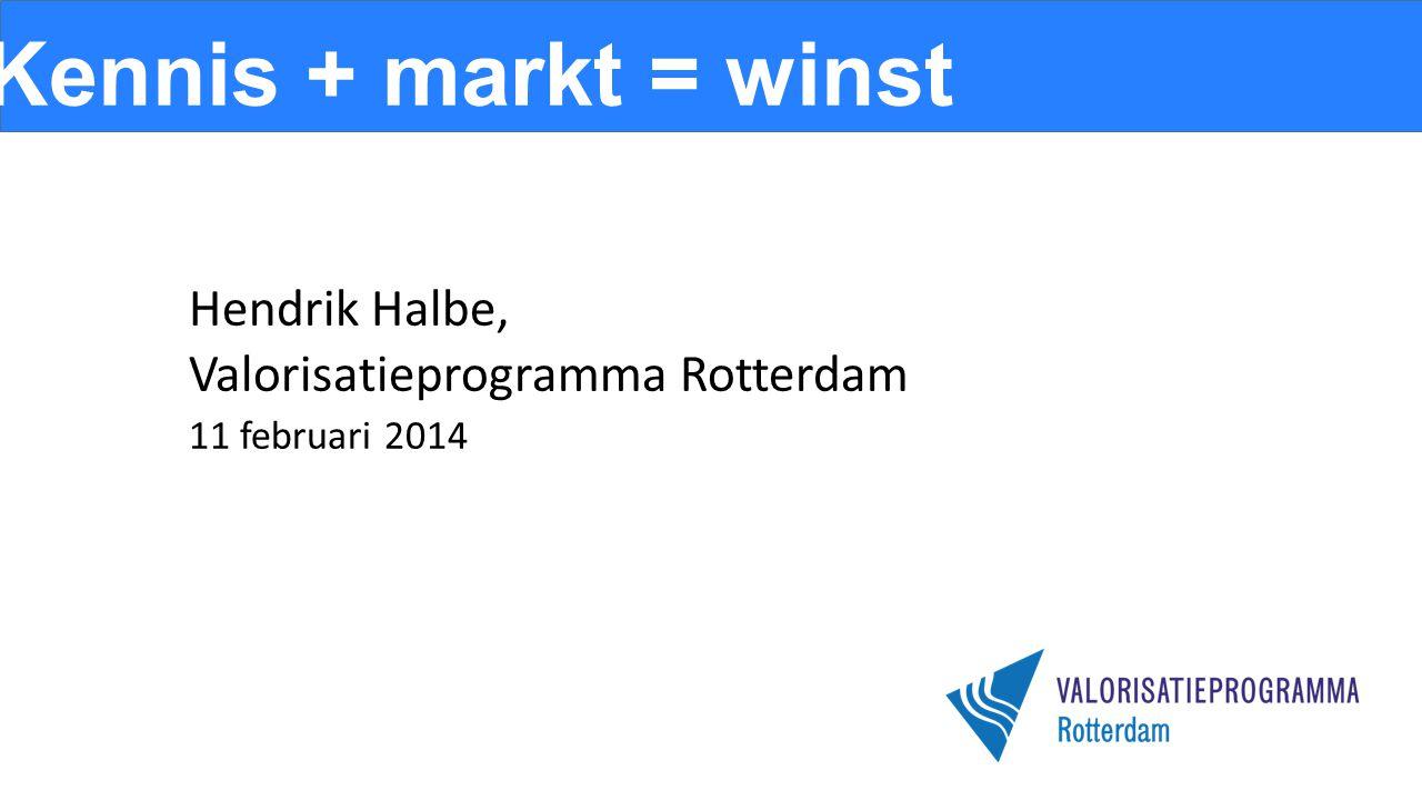 Kennis + markt = winst Hendrik Halbe, Valorisatieprogramma Rotterdam 11 februari 2014