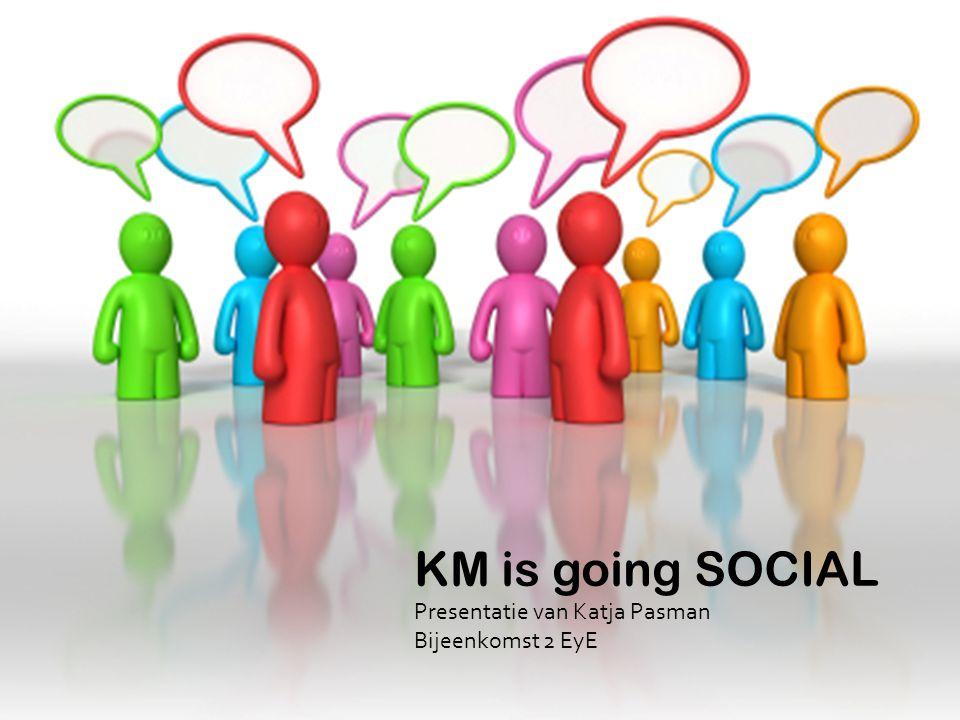 KM is going SOCIAL Presentatie van Katja Pasman Bijeenkomst 2 EyE