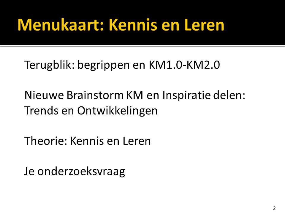 2 Terugblik: begrippen en KM1.0-KM2.0 Nieuwe Brainstorm KM en Inspiratie delen: Trends en Ontwikkelingen Theorie: Kennis en Leren Je onderzoeksvraag