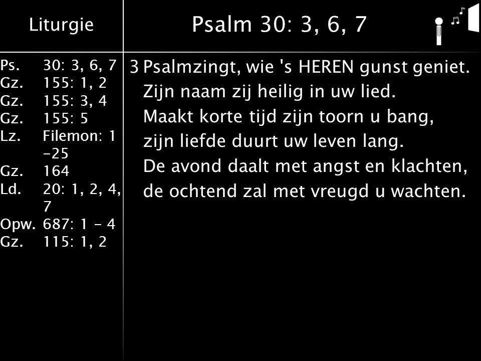 Liturgie Ps.30: 3, 6, 7 Gz.155: 1, 2 Gz.155: 3, 4 Gz.155: 5 Lz.Filemon: 1 -25 Gz.164 Ld.20: 1, 2, 4, 7 Opw.687: 1 - 4 Gz.115: 1, 2 3Psalmzingt, wie s HEREN gunst geniet.