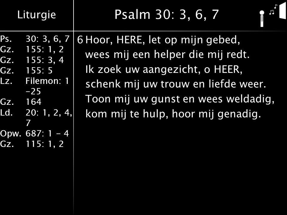 Liturgie Ps.30: 3, 6, 7 Gz.155: 1, 2 Gz.155: 3, 4 Gz.155: 5 Lz.Filemon: 1 -25 Gz.164 Ld.20: 1, 2, 4, 7 Opw.687: 1 - 4 Gz.115: 1, 2 6Hoor, HERE, let op mijn gebed, wees mij een helper die mij redt.