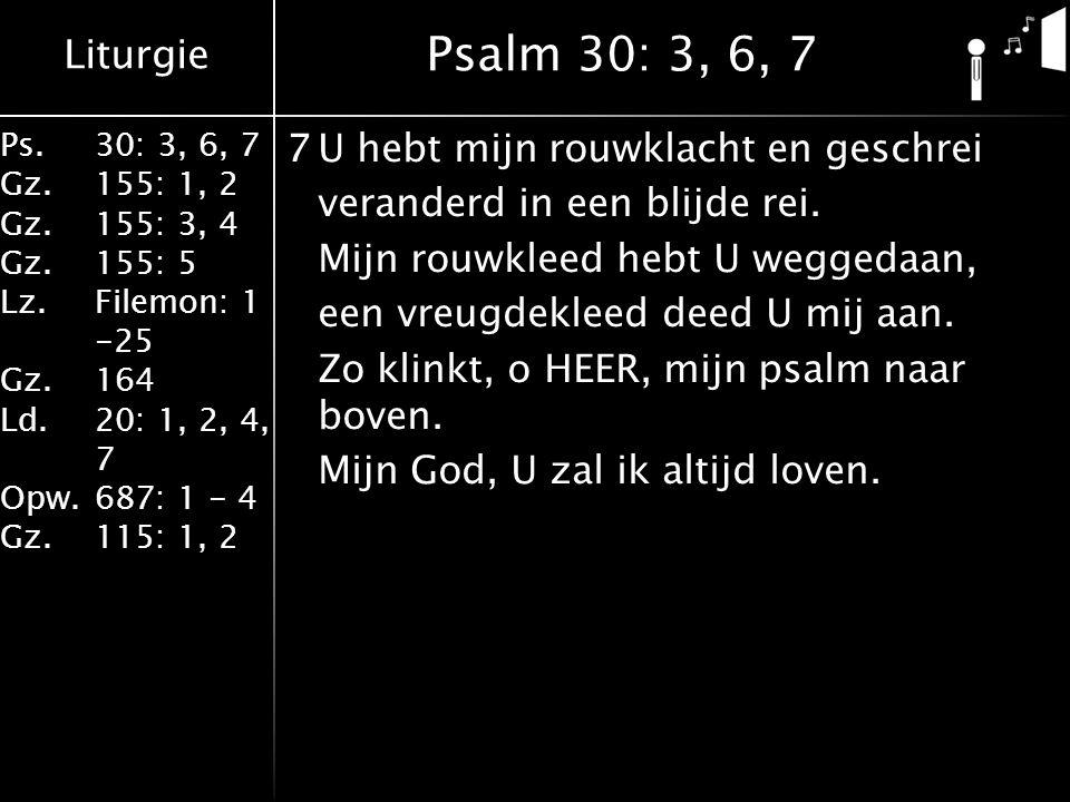 Liturgie Ps.30: 3, 6, 7 Gz.155: 1, 2 Gz.155: 3, 4 Gz.155: 5 Lz.Filemon: 1 -25 Gz.164 Ld.20: 1, 2, 4, 7 Opw.687: 1 - 4 Gz.115: 1, 2 7U hebt mijn rouwklacht en geschrei veranderd in een blijde rei.