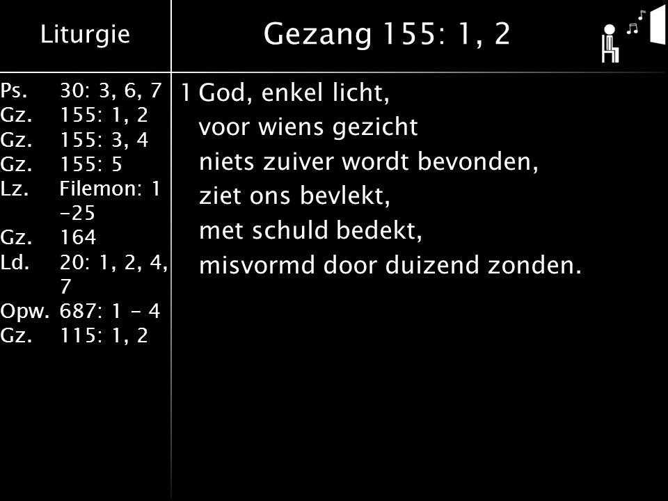 Liturgie Ps.30: 3, 6, 7 Gz.155: 1, 2 Gz.155: 3, 4 Gz.155: 5 Lz.Filemon: 1 -25 Gz.164 Ld.20: 1, 2, 4, 7 Opw.687: 1 - 4 Gz.115: 1, 2 1God, enkel licht, voor wiens gezicht niets zuiver wordt bevonden, ziet ons bevlekt, met schuld bedekt, misvormd door duizend zonden.