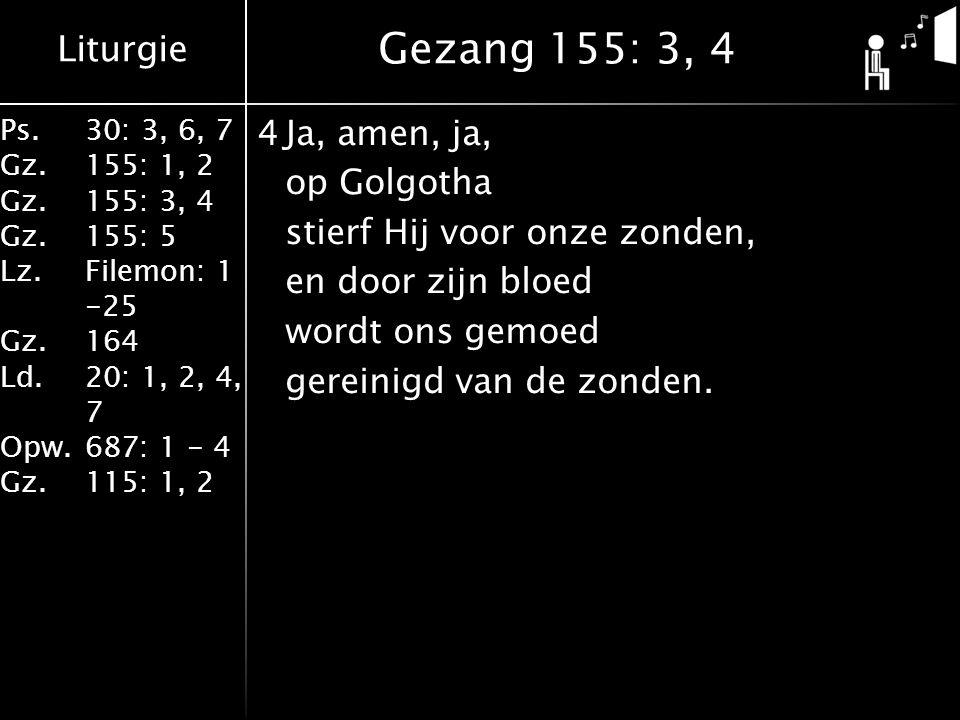 Liturgie Ps.30: 3, 6, 7 Gz.155: 1, 2 Gz.155: 3, 4 Gz.155: 5 Lz.Filemon: 1 -25 Gz.164 Ld.20: 1, 2, 4, 7 Opw.687: 1 - 4 Gz.115: 1, 2 4Ja, amen, ja, op Golgotha stierf Hij voor onze zonden, en door zijn bloed wordt ons gemoed gereinigd van de zonden.