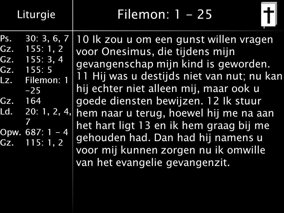 Liturgie Ps.30: 3, 6, 7 Gz.155: 1, 2 Gz.155: 3, 4 Gz.155: 5 Lz.Filemon: 1 -25 Gz.164 Ld.20: 1, 2, 4, 7 Opw.687: 1 - 4 Gz.115: 1, 2 Filemon: 1 - 25 10 Ik zou u om een gunst willen vragen voor Onesimus, die tijdens mijn gevangenschap mijn kind is geworden.