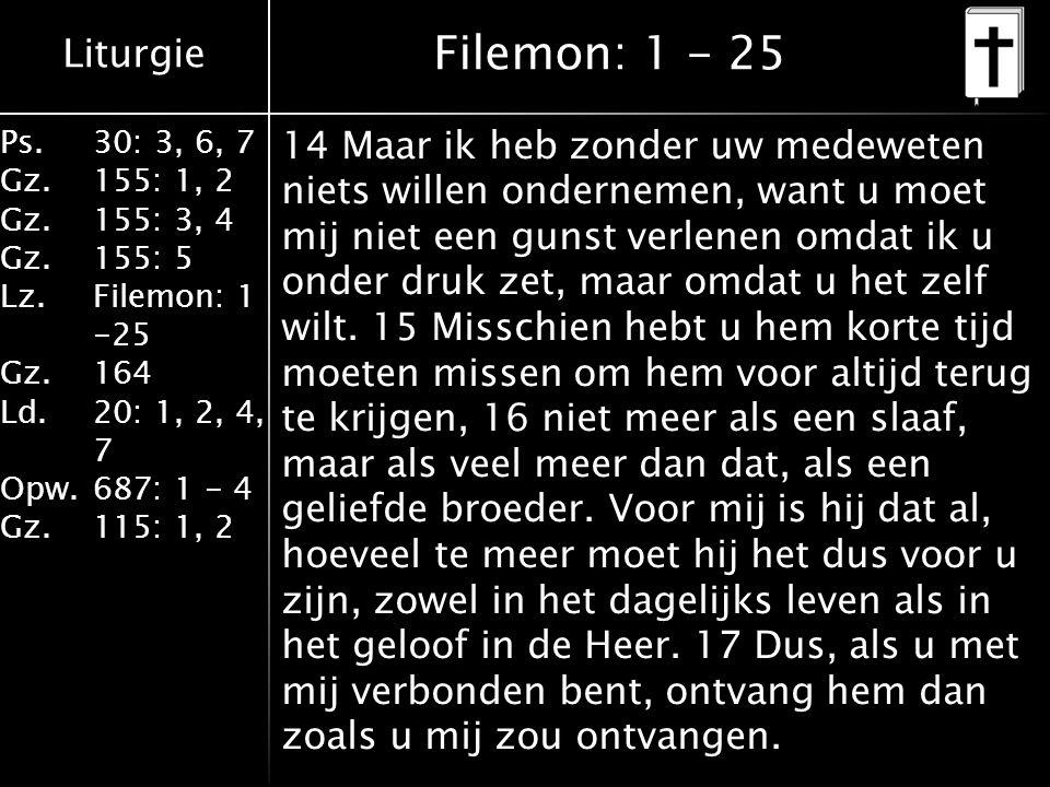 Liturgie Ps.30: 3, 6, 7 Gz.155: 1, 2 Gz.155: 3, 4 Gz.155: 5 Lz.Filemon: 1 -25 Gz.164 Ld.20: 1, 2, 4, 7 Opw.687: 1 - 4 Gz.115: 1, 2 Filemon: 1 - 25 14 Maar ik heb zonder uw medeweten niets willen ondernemen, want u moet mij niet een gunst verlenen omdat ik u onder druk zet, maar omdat u het zelf wilt.