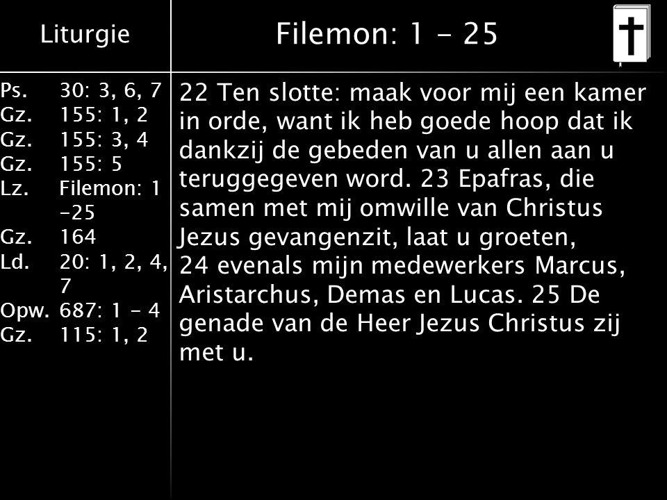 Liturgie Ps.30: 3, 6, 7 Gz.155: 1, 2 Gz.155: 3, 4 Gz.155: 5 Lz.Filemon: 1 -25 Gz.164 Ld.20: 1, 2, 4, 7 Opw.687: 1 - 4 Gz.115: 1, 2 Filemon: 1 - 25 22 Ten slotte: maak voor mij een kamer in orde, want ik heb goede hoop dat ik dankzij de gebeden van u allen aan u teruggegeven word.