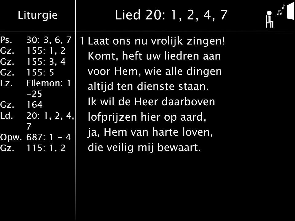 Liturgie Ps.30: 3, 6, 7 Gz.155: 1, 2 Gz.155: 3, 4 Gz.155: 5 Lz.Filemon: 1 -25 Gz.164 Ld.20: 1, 2, 4, 7 Opw.687: 1 - 4 Gz.115: 1, 2 1Laat ons nu vrolijk zingen.