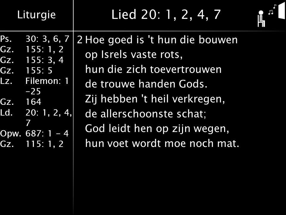 Liturgie Ps.30: 3, 6, 7 Gz.155: 1, 2 Gz.155: 3, 4 Gz.155: 5 Lz.Filemon: 1 -25 Gz.164 Ld.20: 1, 2, 4, 7 Opw.687: 1 - 4 Gz.115: 1, 2 2Hoe goed is t hun die bouwen op Isrels vaste rots, hun die zich toevertrouwen de trouwe handen Gods.