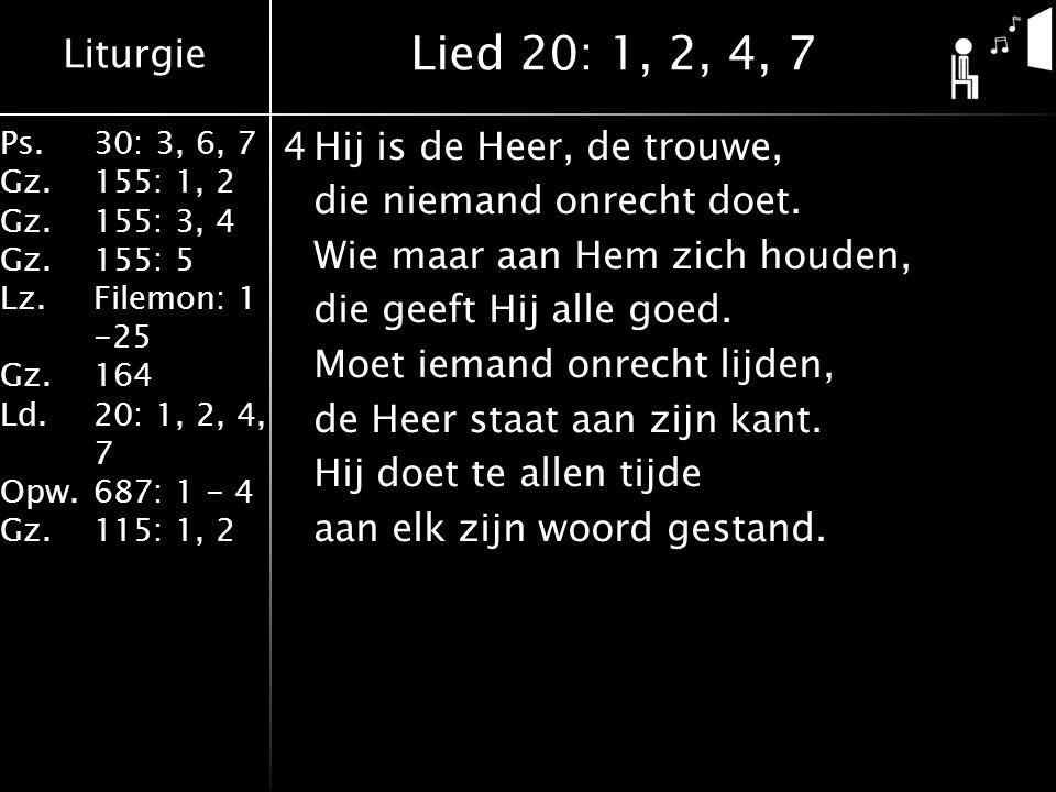 Liturgie Ps.30: 3, 6, 7 Gz.155: 1, 2 Gz.155: 3, 4 Gz.155: 5 Lz.Filemon: 1 -25 Gz.164 Ld.20: 1, 2, 4, 7 Opw.687: 1 - 4 Gz.115: 1, 2 4Hij is de Heer, de trouwe, die niemand onrecht doet.