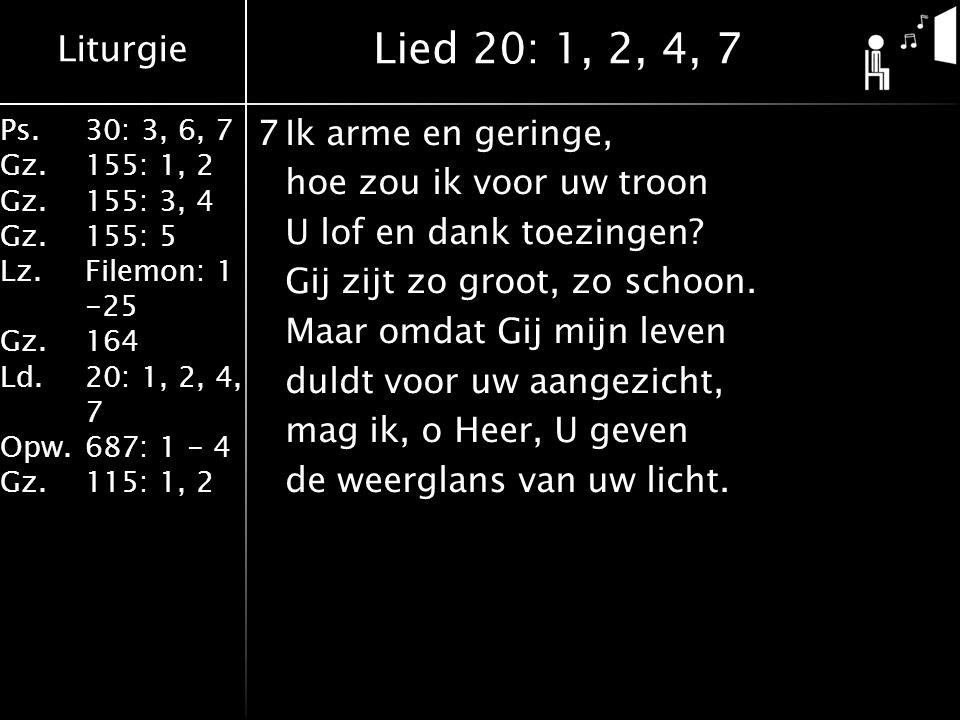 Liturgie Ps.30: 3, 6, 7 Gz.155: 1, 2 Gz.155: 3, 4 Gz.155: 5 Lz.Filemon: 1 -25 Gz.164 Ld.20: 1, 2, 4, 7 Opw.687: 1 - 4 Gz.115: 1, 2 7Ik arme en geringe, hoe zou ik voor uw troon U lof en dank toezingen.