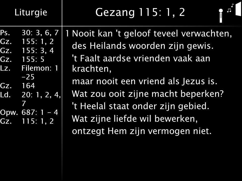 Liturgie Ps.30: 3, 6, 7 Gz.155: 1, 2 Gz.155: 3, 4 Gz.155: 5 Lz.Filemon: 1 -25 Gz.164 Ld.20: 1, 2, 4, 7 Opw.687: 1 - 4 Gz.115: 1, 2 1Nooit kan t geloof teveel verwachten, des Heilands woorden zijn gewis.