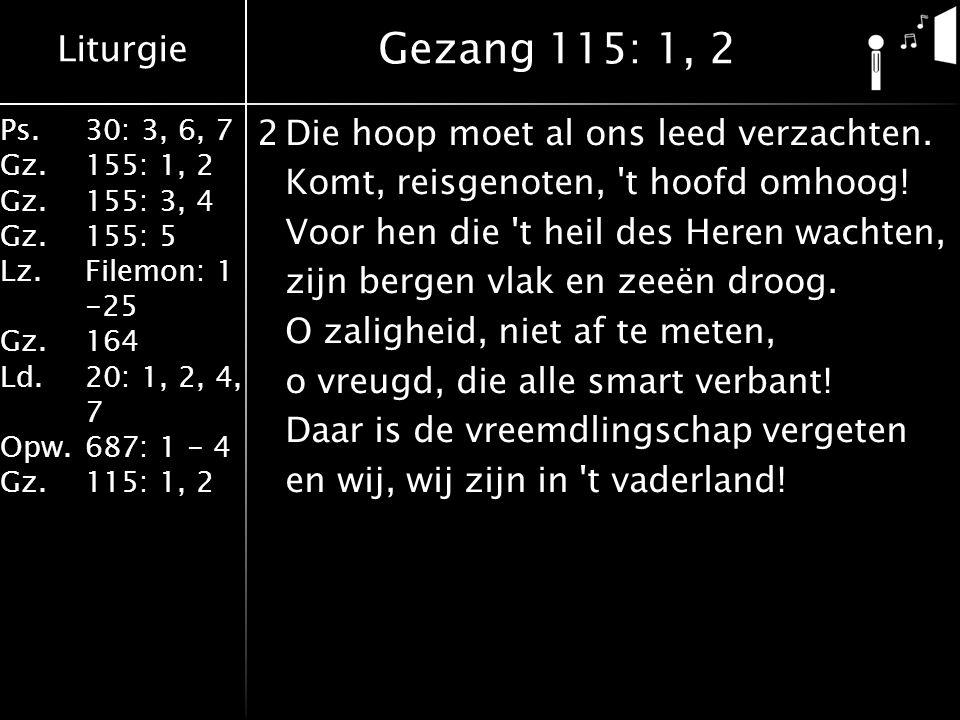 Liturgie Ps.30: 3, 6, 7 Gz.155: 1, 2 Gz.155: 3, 4 Gz.155: 5 Lz.Filemon: 1 -25 Gz.164 Ld.20: 1, 2, 4, 7 Opw.687: 1 - 4 Gz.115: 1, 2 2Die hoop moet al ons leed verzachten.