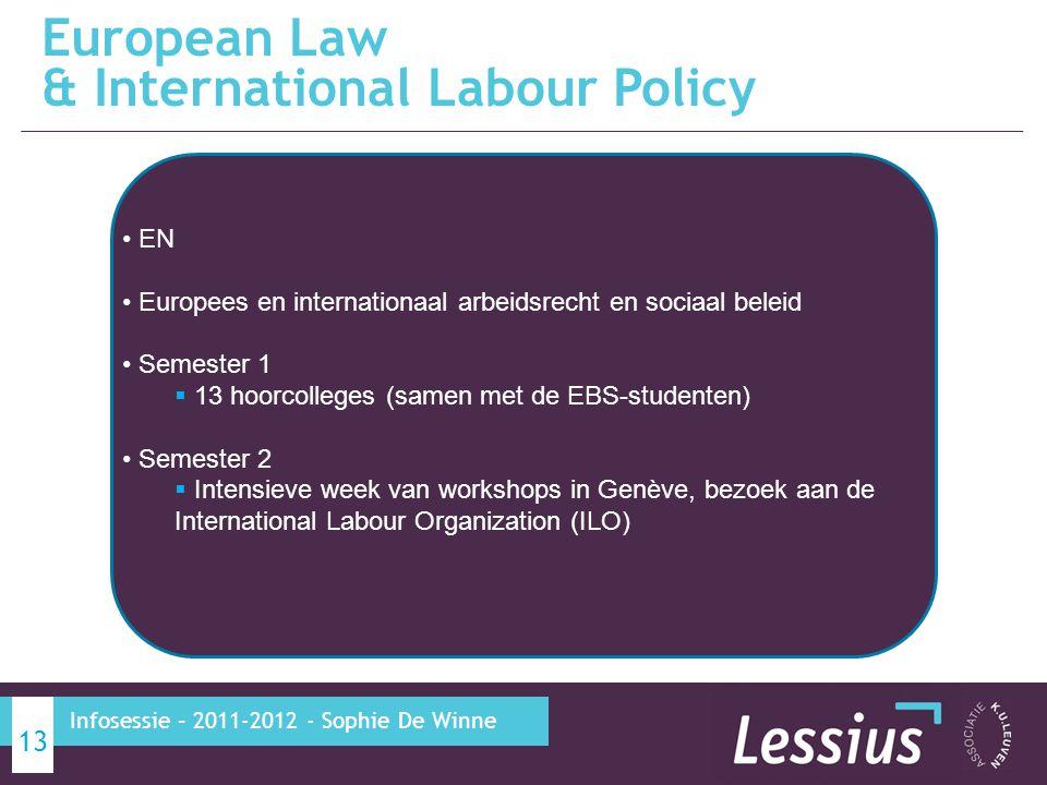 European Law & International Labour Policy 13 Infosessie – 2011-2012 - Sophie De Winne EN Europees en internationaal arbeidsrecht en sociaal beleid Semester 1  13 hoorcolleges (samen met de EBS-studenten) Semester 2  Intensieve week van workshops in Genève, bezoek aan de International Labour Organization (ILO)