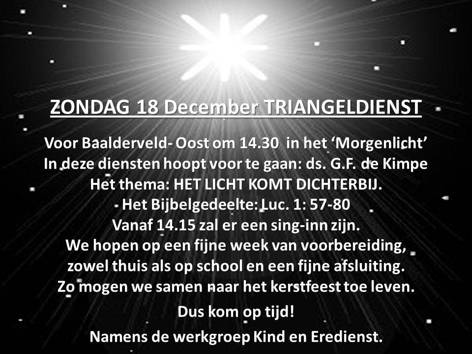 ZONDAG 18 December TRIANGELDIENST Voor Baalderveld- Oost om 14.30 in het 'Morgenlicht' In deze diensten hoopt voor te gaan: ds. G.F. de Kimpe Het them