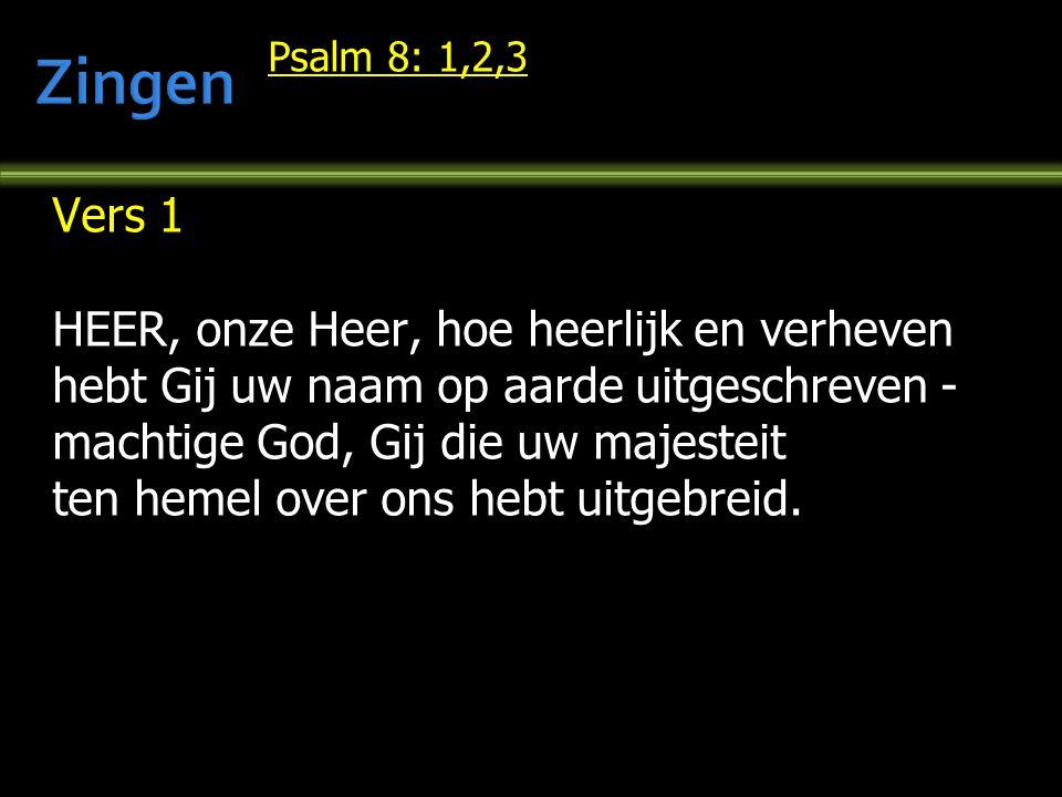 Psalm 8: 1,2,3 Vers 1 HEER, onze Heer, hoe heerlijk en verheven hebt Gij uw naam op aarde uitgeschreven - machtige God, Gij die uw majesteit ten hemel