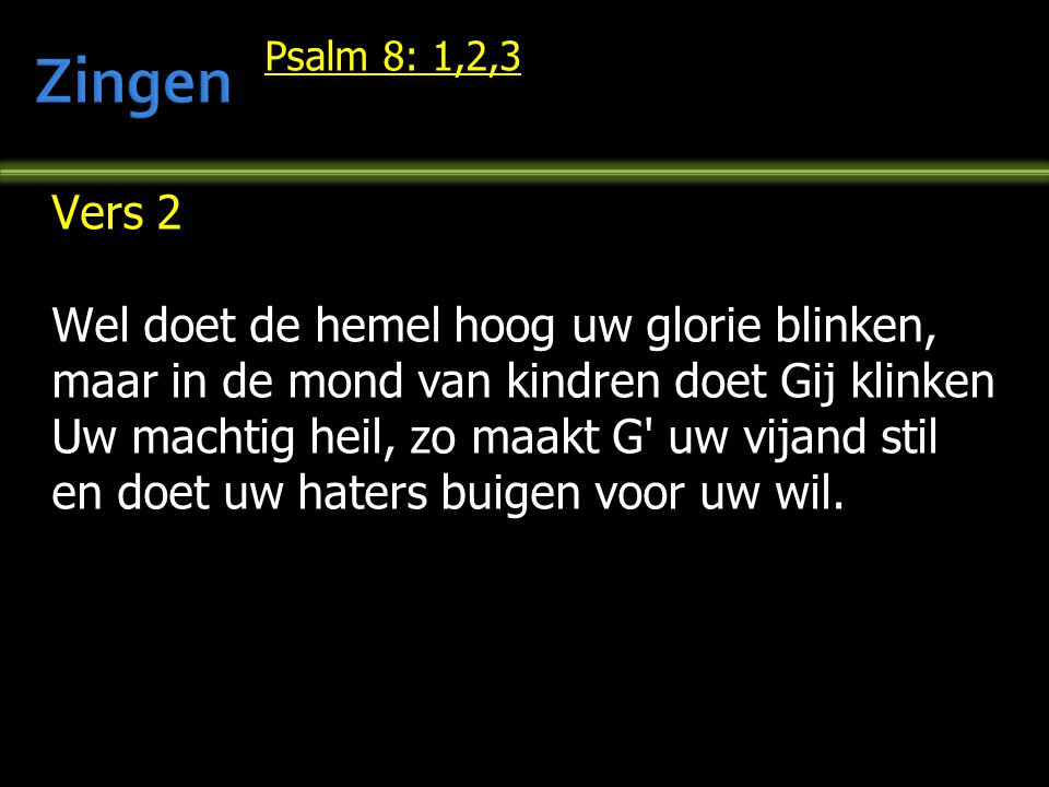 Psalm 8: 1,2,3 Vers 2 Wel doet de hemel hoog uw glorie blinken, maar in de mond van kindren doet Gij klinken Uw machtig heil, zo maakt G' uw vijand st
