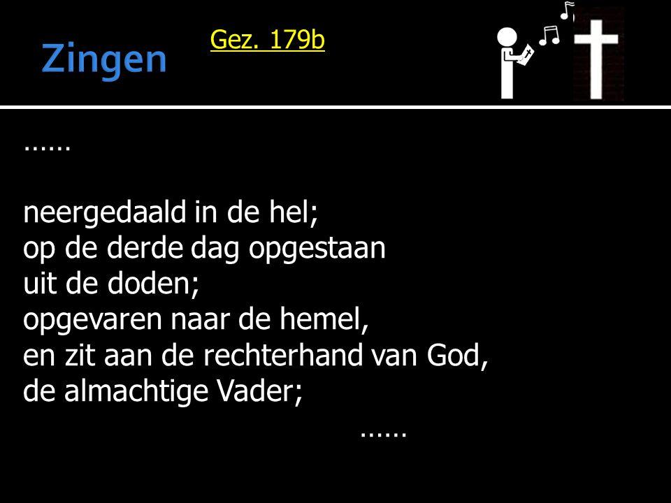 Gez. 179b …… neergedaald in de hel; op de derde dag opgestaan uit de doden; opgevaren naar de hemel, en zit aan de rechterhand van God, de almachtige
