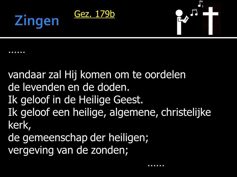 Gez. 179b …… vandaar zal Hij komen om te oordelen de levenden en de doden. Ik geloof in de Heilige Geest. Ik geloof een heilige, algemene, christelijk