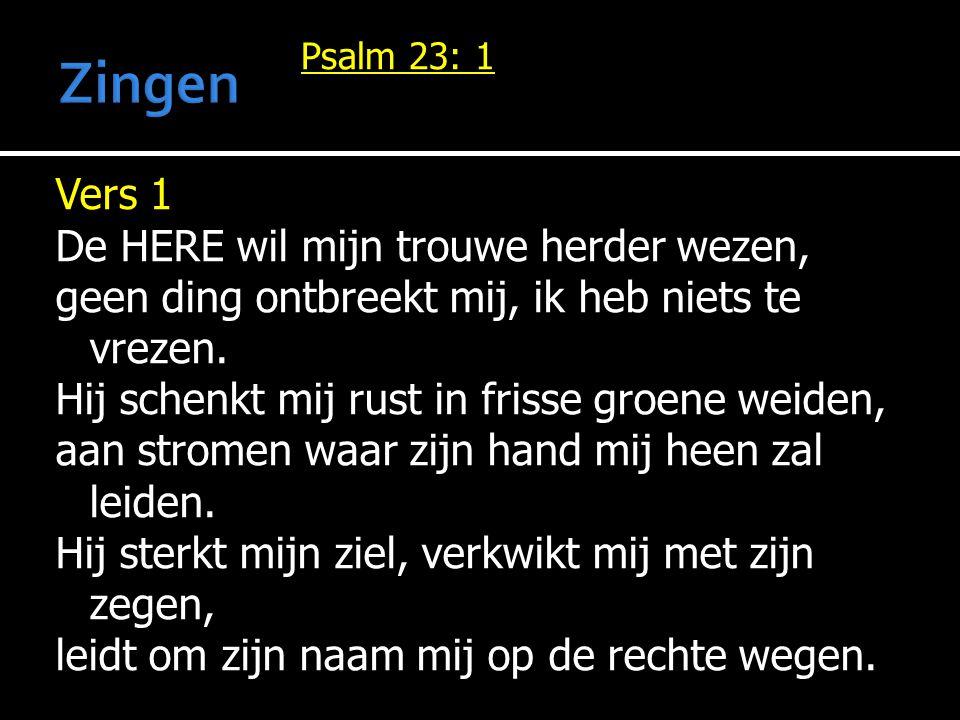 Vers 1 De HERE wil mijn trouwe herder wezen, geen ding ontbreekt mij, ik heb niets te vrezen. Hij schenkt mij rust in frisse groene weiden, aan strome