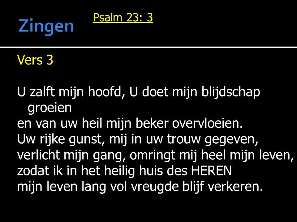 Vers 3 U zalft mijn hoofd, U doet mijn blijdschap groeien en van uw heil mijn beker overvloeien. Uw rijke gunst, mij in uw trouw gegeven, verlicht mij