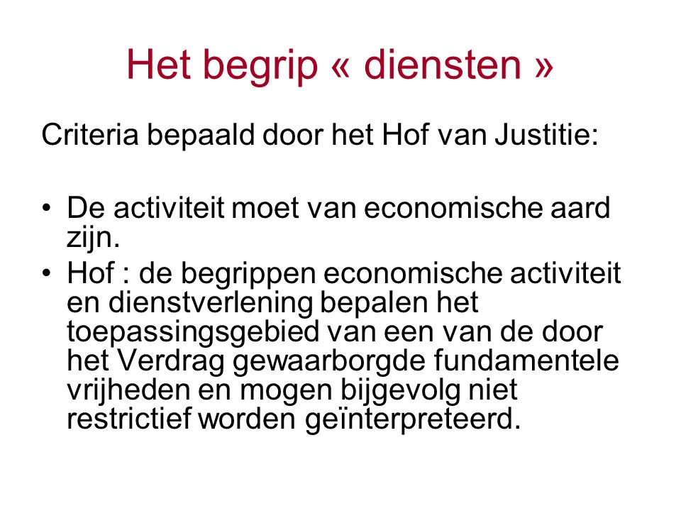 Het begrip « diensten » Criteria bepaald door het Hof van Justitie: De activiteit moet van economische aard zijn. Hof : de begrippen economische activ