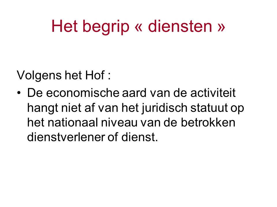 Het begrip « diensten » Volgens het Hof : De economische aard van de activiteit hangt niet af van het juridisch statuut op het nationaal niveau van de