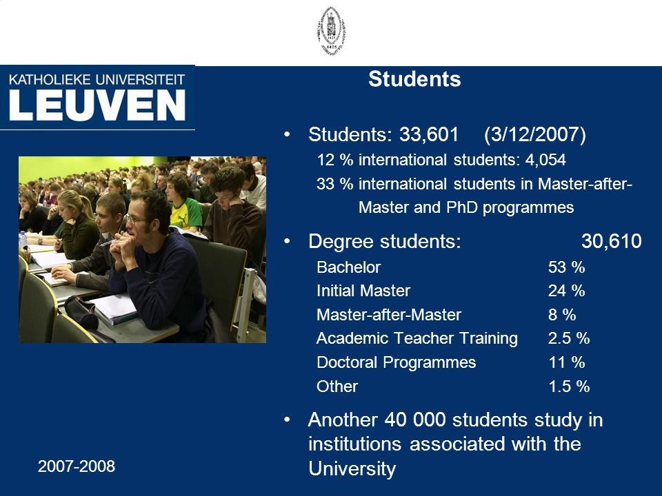 Students Students: 33,601 (3/12/2007) 12 % international students: 4,054 33 % international students in Master-after- Master and PhD programmes Degree students: 30,610 Bachelor53 % Initial Master24 % Master-after-Master8 % Academic Teacher Training 2.5 % Doctoral Programmes11 % Other1.5 % Another 40 000 students study in institutions associated with the University 2007-2008