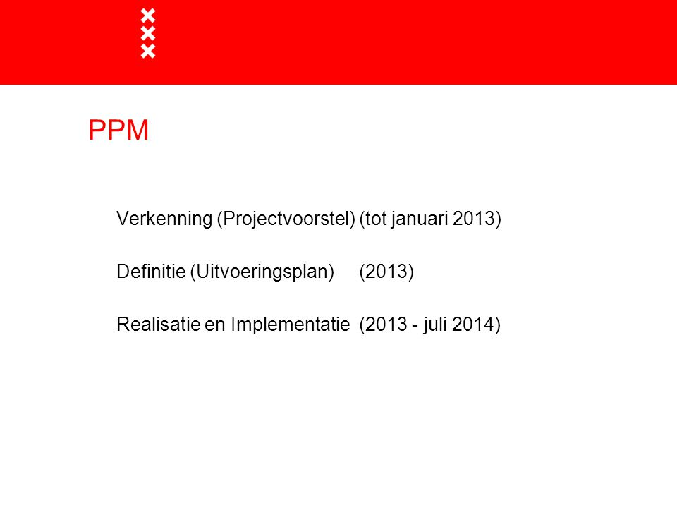 PPM Verkenning (Projectvoorstel) (tot januari 2013) Definitie (Uitvoeringsplan)(2013) Realisatie en Implementatie (2013 - juli 2014)